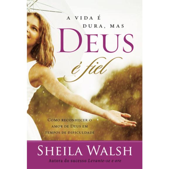 A Vida É Dura, Mas Deus É Fiel | Sheila Walsh