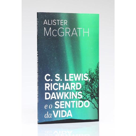 C. S. Lewis, Richard Dawkins e o Sentido da Vida   Alister McGrath