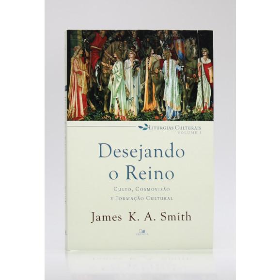 Liturgias Culturais   Vol.1   Desejando o Reino   James K. A. Smith