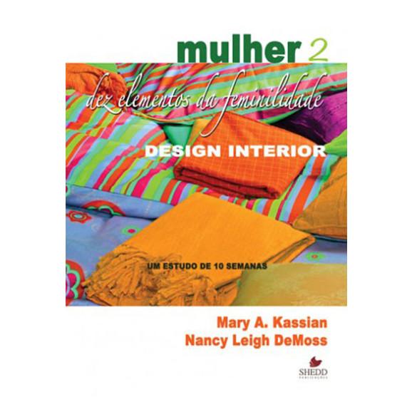 Mulher: Dez Elementos da Feminilidade   Design Interior   Estudo de Dez Semanas   Mary A. Kassian   Nancy Leigh DeMoss
