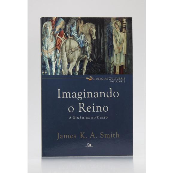 Liturgias Culturais   Vol.2   Imaginando o Reino   James K. A. Smith