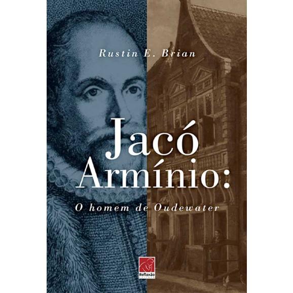 Jacó Armínio: O Homem de Oudewater | Rustin E. Brian