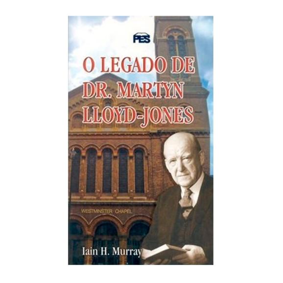 O Legado de Dr. Martyn Lloyd-Jones | Iain H. Murray