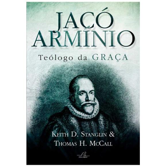 Jacó Armínio | Teólogo da Graça | Keith D. Stanglin e Thomas H. McCall