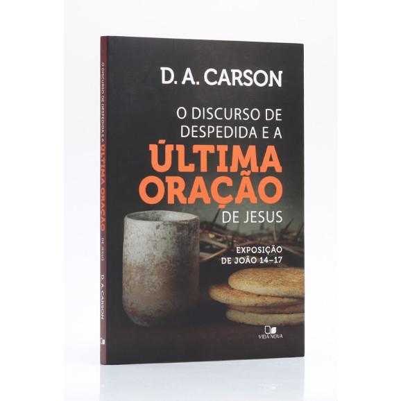O Discurso de Despedida e a Última Oração de Jesus   D. A. Carson