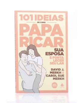 101 Ideias de Como Paparicar Sua Esposa e Fortalecer o Seu Lar | David J. Merkh & Carol Su Merkh