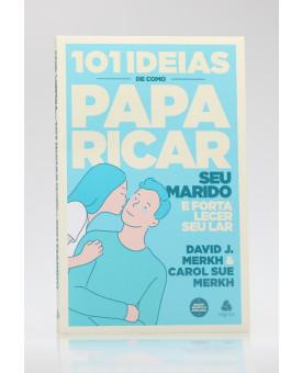 101 Ideias de Como Paparicar Seu Marido e Fortalecer Seu Lar | David J. Merkh & Carol Su Merkh