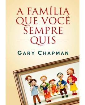 A Família Que Você Sempre Quis | Gary Chapman