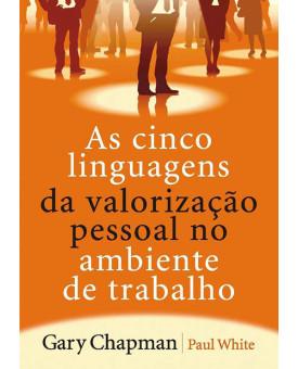 As Cinco Linguagens da Valorização Pessoal no Ambiente de Trabalho | Gary Chapman