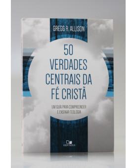 50 Verdades Centrais da Fé Cristã | Gregg R. Allison
