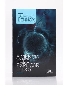 A Ciência Pode Explicar Tudo?   John C. Lennox