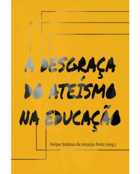 A Desgraça do Ateísmo na Educação | Felipe Sabino de Araújo Neto