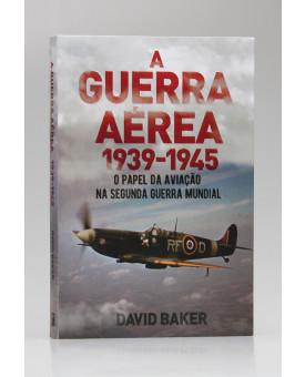A Guerra Aérea 1939-1945 | David Baker