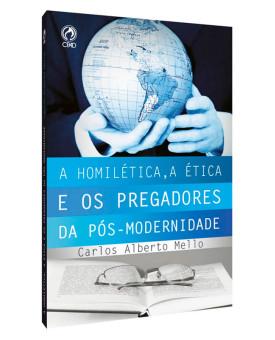 A Homilética, A Ética e os Pregadores da Pós-Modernidade | Carlos Alberto Mello