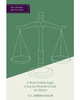 A Nova Ordem Legal à Luz da Filosofia Cristã do Direito | E. L. Hebden Taylor