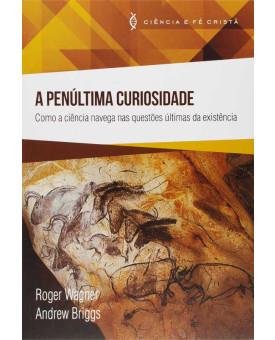A Penúltima Curiosidade | Ciência e Fé Cristã | Roger Wagner e Andrew Briggs