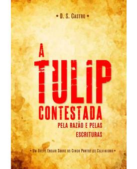 A Tulip Contestada Pela Razão e Pelas Escrituras | D. S. Castro