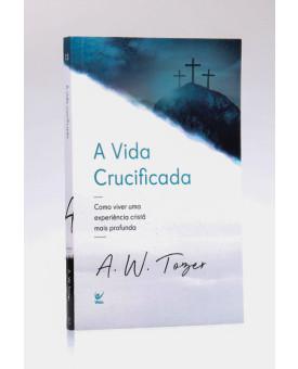 A Vida Crucificada   A. W. Tozer