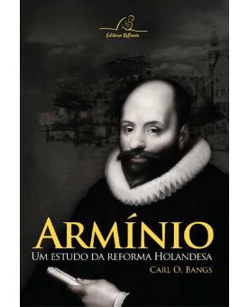 Armínio | Um Estudo da Reforma Holandesa | Carl O. Bangs