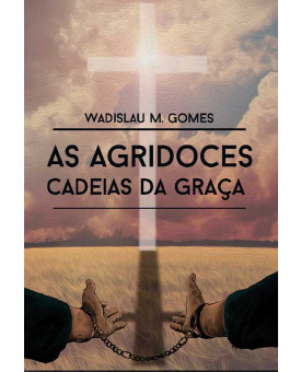 As Agridoces Cadeias Da Graça | Wadislau M. Gomes