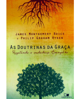 As Doutrinas da Graça | James Montgomery Boice | PhilipGraham Ryken