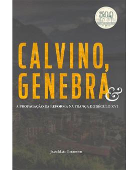 Calvino, Genebra E A Propagação Da Reforma Na França Do Século XVI | Jean-Marc Berthoud