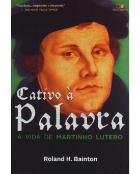 Cativo à Palavra | A Vida de Martinho Lutero | Roland H. Bainton
