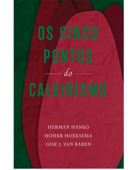 Os Cinco Pontos do Calvinismo | Herman Hanko, Homer Hoeksema e Gise J. Van Baren