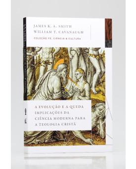 Coleção Fé, Ciência & Cultura | A Evolução e a Queda | James K. A. Smith e William T. Cavanaugh