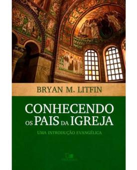 Conhecendo os Pais da Igreja   Bryan M. Litfin