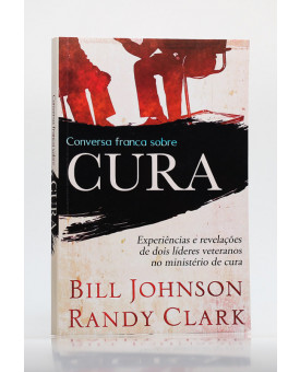 Conversa Franca Sobre Cura | Bill Johnson e Randy Clark