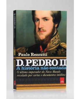 A História Não Contada | D. Pedro II | Paulo Rezzutti