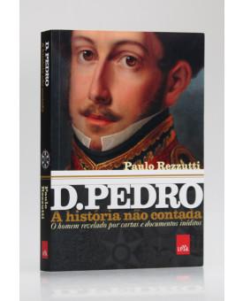 A História Não Contada | D. Pedro | Paulo Rezzutti