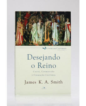 Liturgias Culturais | Vol.1 | Desejando o Reino | James K. A. Smith