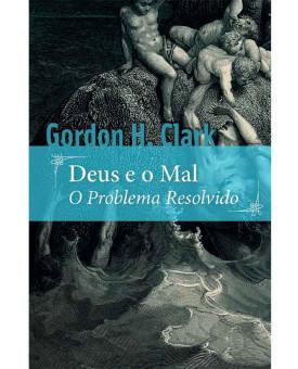Deus e o Mal: O Problema Resolvido | Gordon H. Clark