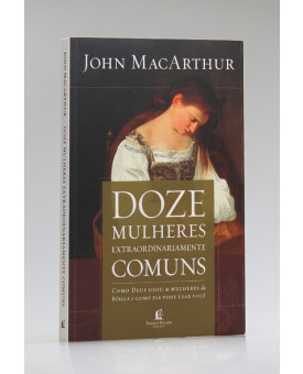 Doze Mulheres Extraordinariamente Comuns | John MacArhur