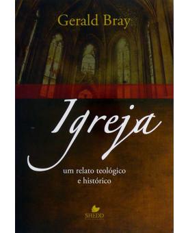Igreja | Um Relato Teológico e Histórico | Gerald Bray