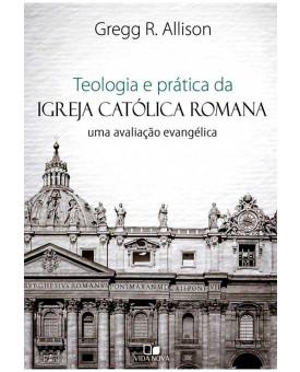 Teologia e Prática da Igreja Católica Romana | Uma Avaliação Evangélica | Gregg R. Alisson