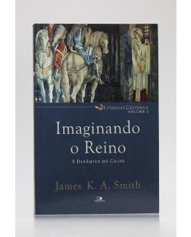 Liturgias Culturais | Vol.2 | Imaginando o Reino | James K. A. Smith