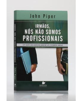 Irmãos, Nós Não Somos Profissionais | John Piper