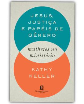 Jesus, Justiça e Papéis de Gênero | Mulheres no Ministério | Kathy Keller