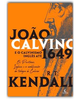 João Calvino e o Calvinismo Inglês até 1649 | R. T. Kendall