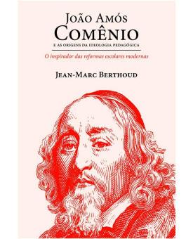 João Amós Comênio: E As Origens da Ideologia Pedagógica | Jean-Mark Berthoud