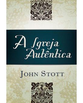 A Igreja Autêntica | John Stott