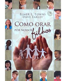 Como Orar por Nossos Filhos | Elmer L. Towns & Dave Earley