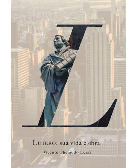 Lutero: Sua Vida e Obra | Vicente Themudo Lessa
