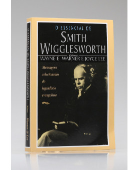 O Essencial de Smith Wigglesworth | Wayne E. Warner e Joyce Lee