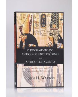 O Pensamento do Antigo Oriente Próximo e o Antigo Testamento | John H. Walton