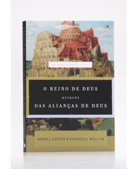 O Reino de Deus Através das Alianças de Deus | Peter J. Gentry & Stephen J. Wellum