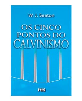 Os Cinco Pontos do Calvinismo   W. J. Seaton